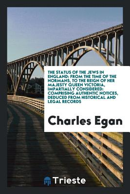 The Status of the Jews in England: From the Time of the Normans, to the Reign of Her Majesty Queen Victoria, Impartially Considered: Comprising Authentic Notices, Deduced from Historical and Legal Records - Egan, Charles