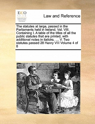 The Statutes at Large, Passed in the Parliaments Held in Ireland. Vol. VIII. Containing I. a Table of the Titles of All the Public Statutes That Are Printed, with Additional Notes in Italicks. ... V. Two Statutes Passed 28 Henry VIII Volume 4 of 8 - Multiple Contributors