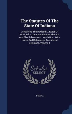 The Statutes of the State of Indiana: Containing the Revised Statutes of 1852, with the Amendments Thereto, and the Subsequent Legislation: With Notes and References to Judicial Decisions, Volume 1 - Indiana (Creator)