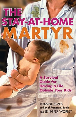 The Stay-At-Home Martyr: A Survival Guide for Having a Life Outside Your Kids - Kimes, Joanne, and Worley, Jennifer