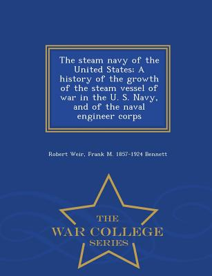 The Steam Navy of the United States; A History of the Growth of the Steam Vessel of War in the U. S. Navy, and of the Naval Engineer Corps - War College Series - Weir, Robert