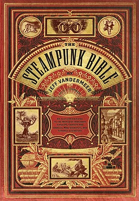 The Steampunk Bible: An Illustrated Guide to the World of Imaginary Airships, Corsets and Goggles, Mad Scientists, and Strange Literature - VanderMeer, Jeff, and Chambers, S J, and Boskovich, Desirina (Contributions by)