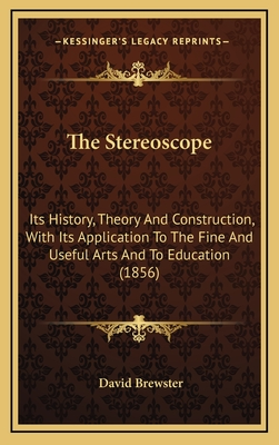 The Stereoscope: Its History, Theory and Construction, with Its Application to the Fine and Useful Arts and to Education (1856) - Brewster, David