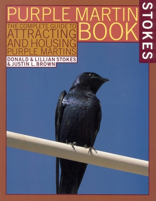 The Stokes Purple Martin Book: The Complete Guide to Attracting and Housing Purple Martins - Brown, Justin L, and Stokes, Lillian Q, and Stokes, Donald