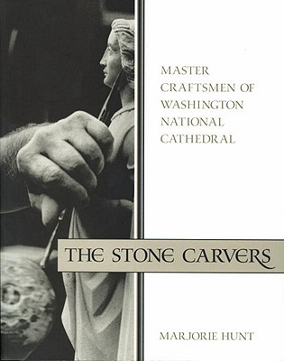 The Stone Carvers: Master Craftsmen of Washington National Cathedral - Hunt, Marjorie