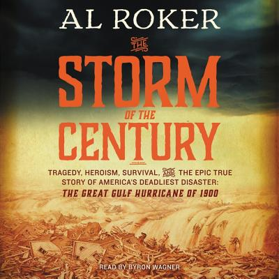 The Storm of the Century Lib/E: Tragedy, Heroism, Survival, and the Epic True Story of America's Deadliest Natural Disaster: The Great Gulf Hurricane of 1900 - Roker, Al, and Hogeland, William, and Wagner, Byron (Read by)