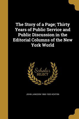 The Story of a Page; Thirty Years of Public Service and Public Discussion in the Editorial Columns of the New York World - Heaton, John Langdon 1860-1935