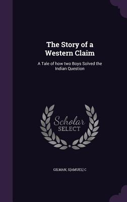 The Story of a Western Claim: A Tale of How Two Boys Solved the Indian Question - Gilman, S[amuel] C