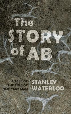 The Story of AB: A Tale of the Time of the Cave Man - Waterloo, Stanley
