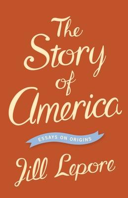 The Story of America: Essays on Origins - Lepore, Jill