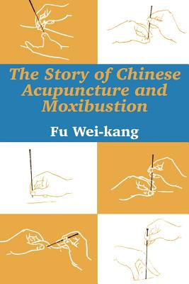 The Story of Chinese Acupuncture and Moxibustion - Wei-Kang, Fu