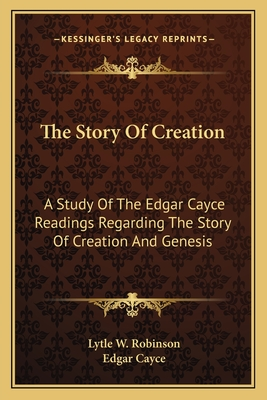 The Story of Creation: A Study of the Edgar Cayce Readings Regarding the Story of Creation and Genesis - Robinson, Lytle W, and Cayce, Edgar