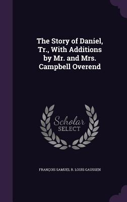 The Story of Daniel, Tr., with Additions by Mr. and Mrs. Campbell Overend - Gaussen, Francois Samuel R Louis