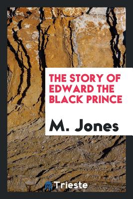 The Story of Edward the Black Prince - Jones, M