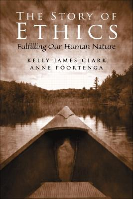 The Story of Ethics: Fulfilling Our Human Nature - Clark, Kelly James, and Poortenga, Anne
