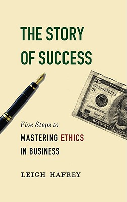 The Story of Success: Five Steps to Mastering Ethics in Business - Hafrey, Leigh