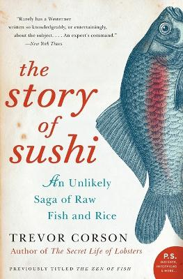 The Story of Sushi: An Unlikely Saga of Raw Fish and Rice - Corson, Trevor