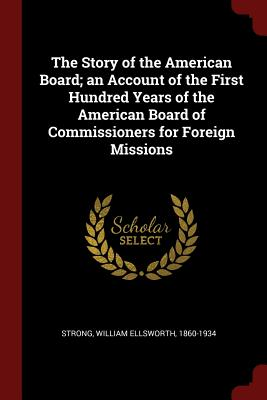 The Story of the American Board; An Account of the First Hundred Years of the American Board of Commissioners for Foreign Missions - Strong, William Ellsworth 1860-1934 (Creator)