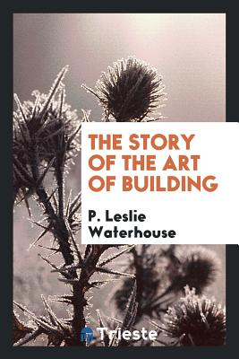 The Story of the Art of Building - Waterhouse, P Leslie