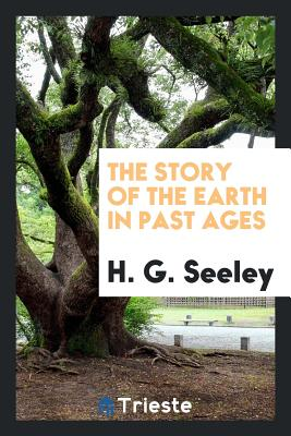 The Story of the Earth in Past Ages - Seeley, H G