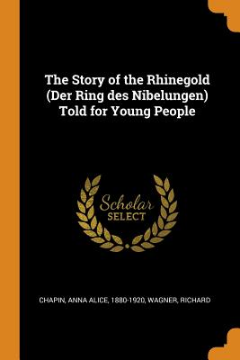 The Story of the Rhinegold (Der Ring Des Nibelungen) Told for Young People - Chapin, Anna Alice, and Wagner, Richard