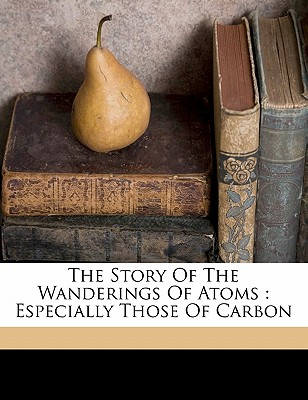 The Story of the Wanderings of Atoms: Especially Those of Carbon - Muir, M M Pattison (Creator)