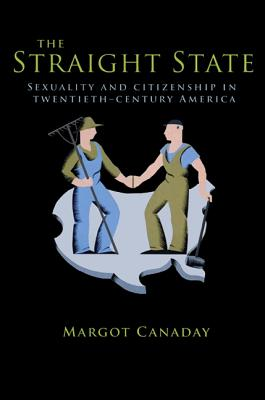 The Straight State: Sexuality and Citizenship in Twentieth-Century America - Canaday, Margot