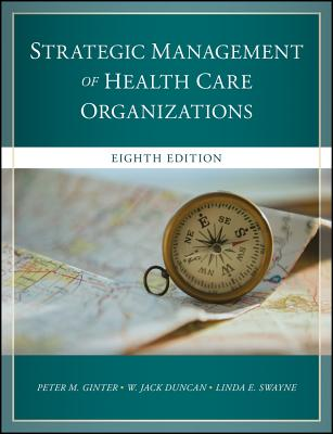 The Strategic Management of Health Care Organizations - Ginter, Peter M., and Duncan, W. Jack, and Swayne, Linda E.
