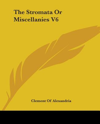 The Stromata or Miscellanies V6 - Alexandria, Clement Of