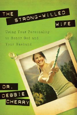 The Strong-Willed Wife: Using Your Personality to Honor God and Your Husband - Cherry, Debbie L, Dr., PhD