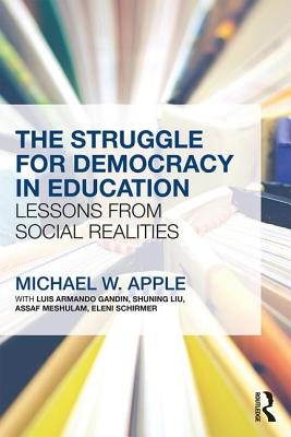 The Struggle for Democracy in Education: Lessons from Social Realities - Apple, Michael W.