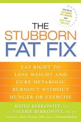 The Stubborn Fat Fix: Eat Right to Lose Weight and Cure Metabolic Burnout Without Hunger or Exercise - Berkowitz, Keith, MD, MBA, and Hyman, Mark, Dr. (Foreword by), and Berkowitz, Valerie, Rd