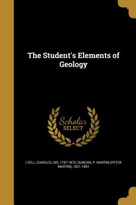 The Student's Elements of Geology - Lyell, Charles Sir (Creator), and Duncan, P Martin (Peter Martin) 1821-1 (Creator)
