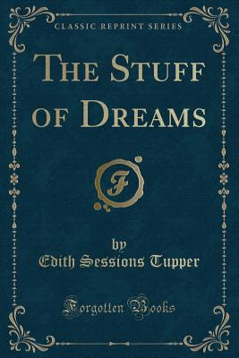 The Stuff of Dreams (Classic Reprint) - Tupper, Edith Sessions