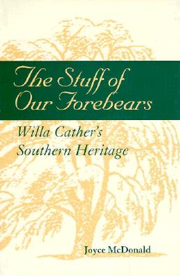 The Stuff of Our Forbears: Will Cather's Southern Heritage - McDonald, Joyce