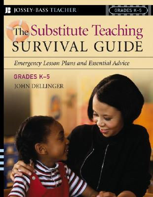 The Substitute Teaching Survival Guide, Grades K-5: Emergency Lesson Plans and Essential Advice - Dellinger, John