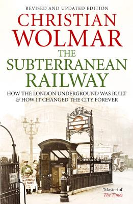 The Subterranean Railway: How the London Underground was Built and How it Changed the City Forever - Wolmar, Christian