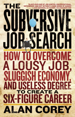The Subversive Job Search: How to Overcome a Lousy Job, Sluggish Economy, and Useless Degree to Create a Six-Figure Career - Corey, Alan