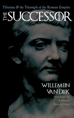 The Successor: Tiberius and the Triumph of the Roman Empire - Van Van Dijk, Willemijn, and Brandt-Carey, Kathleen (Translated by)