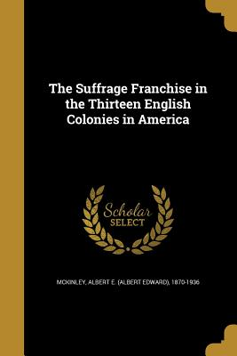 The Suffrage Franchise in the Thirteen English Colonies in America - McKinley, Albert E (Albert Edward) 187 (Creator)