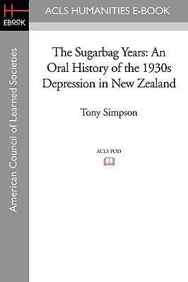 The Sugarbag Years: An Oral History of the 1930s Depression in New Zealand - Simpson, Tony
