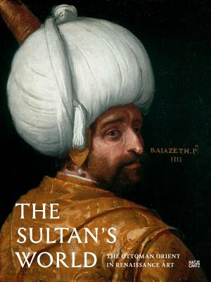 The Sultan's World: The Ottoman Orient in Renaissance Art - Born, Robert (Text by), and Dziewulski, Michal (Text by), and Engel, Sabine (Text by)
