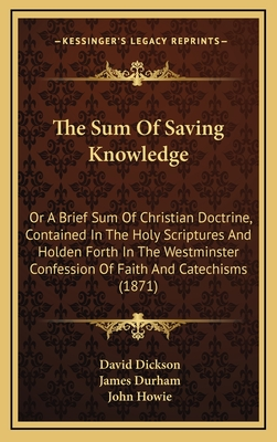 The Sum of Saving Knowledge: Or a Brief Sum of Christian Doctrine, Contained in the Holy Scriptures and Holden Forth in the Westminster Confession of Faith and Catechisms (1871) - Dickson, David, and Durham, James, and Howie, John (Foreword by)