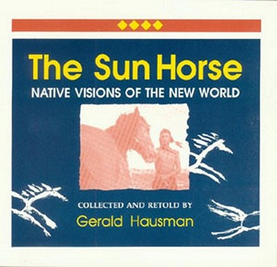 The Sun Horse: Native Visions of the New World - Hausman, Gerald (Retold by), and Dailey, Charles (Foreword by)
