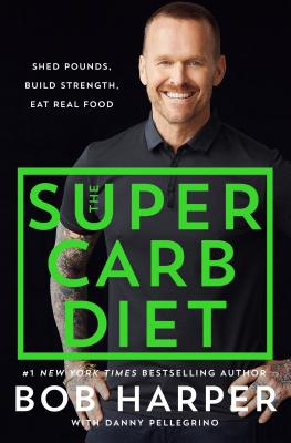 The Super Carb Diet: Shed Pounds, Build Strength, Eat Real Food - Harper, Bob, and Pellegrino, Danny