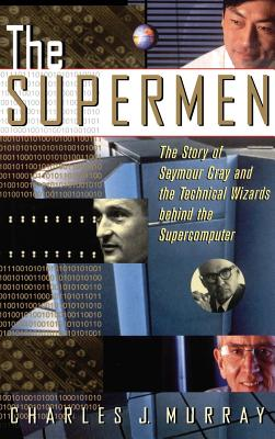 The Supermen: The Story of Seymour Cray and the Technical Wizards Behind the Supercomputer - Murray, Charles J