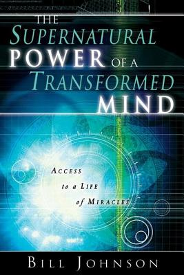 The Supernatural Power of a Transformed Mind: Access to a Life of Miracles - Johnson, Bill