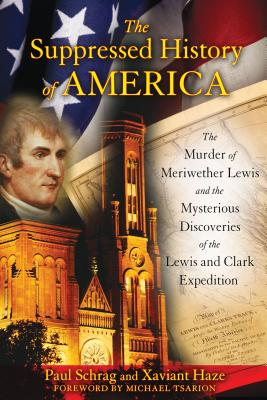 The Suppressed History of America: The Murder of Meriwether Lewis and the Mysterious Discoveries of the Lewis and Clark Expedition - Schrag, Paul, and Haze, Xaviant, and Tsarion, Michael (Foreword by)