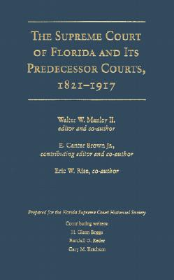 The Supreme Court of Florida and Its Predecessor Courts, 1821-1917 - Manley II, Walter W (Editor), and Brown, Edgar Canter (Editor), and Rise, Eric W (Editor)