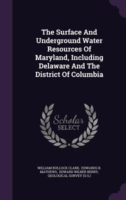 The Surface and Underground Water Resources of Maryland, Including Delaware and the District of Columbia - Clark, William Bullock, and Edwards B Mathews (Creator)